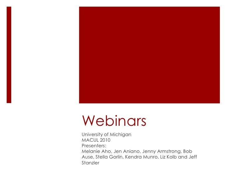Webinars<br />University of Michigan<br />MACUL 2010<br />Presenters:<br />Melanie Aho, Jen Aniano, Jenny Armstrong, Bob A...