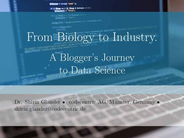 From Biology to Industry. A Blogger's Journey to Data Science Dr. Shirin Glander • codecentric AG, Münster, Germany • shir...