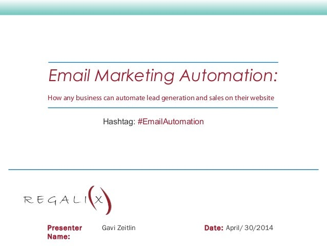 Presenter Name: Gavi Zeitlin Date: April/ 30/2014 Email Marketing Automation: How any business can automate lead generatio...
