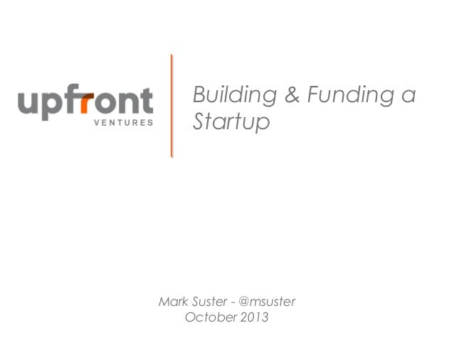 Building & Funding a Startup  Mark Suster - @msuster October 2013