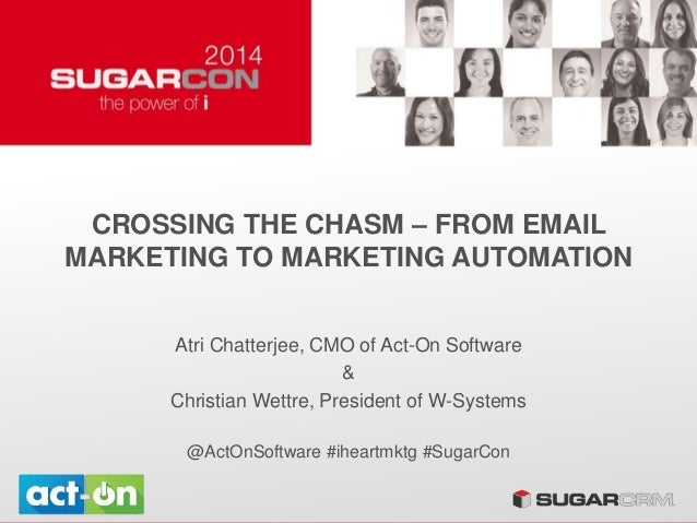 CROSSING THE CHASM – FROM EMAIL MARKETING TO MARKETING AUTOMATION Atri Chatterjee, CMO of Act-On Software & Christian Wett...