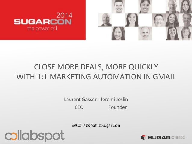 CLOSE MORE DEALS, MORE QUICKLY WITH 1:1 MARKETING AUTOMATION IN GMAIL Laurent Gasser - Jeremi Joslin @Collabspot #SugarCon...