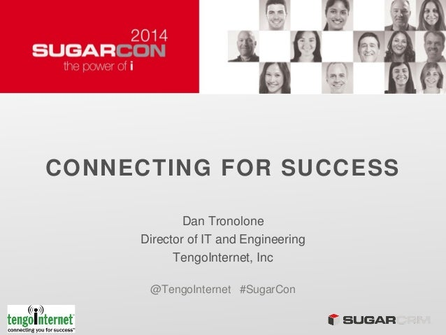 CONNECTING FOR SUCCESS Dan Tronolone Director of IT and Engineering TengoInternet, Inc @TengoInternet #SugarCon