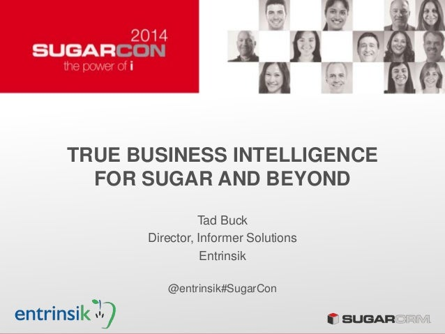 TRUE BUSINESS INTELLIGENCE FOR SUGAR AND BEYOND Tad Buck Director, Informer Solutions Entrinsik @entrinsik#SugarCon