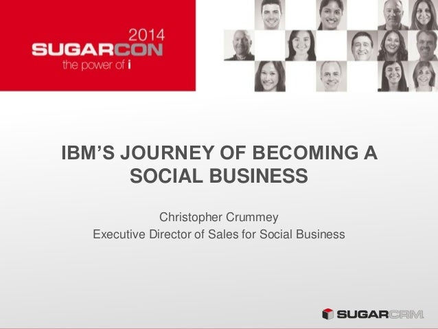 IBM'S JOURNEY OF BECOMING A SOCIAL BUSINESS Christopher Crummey Executive Director of Sales for Social Business