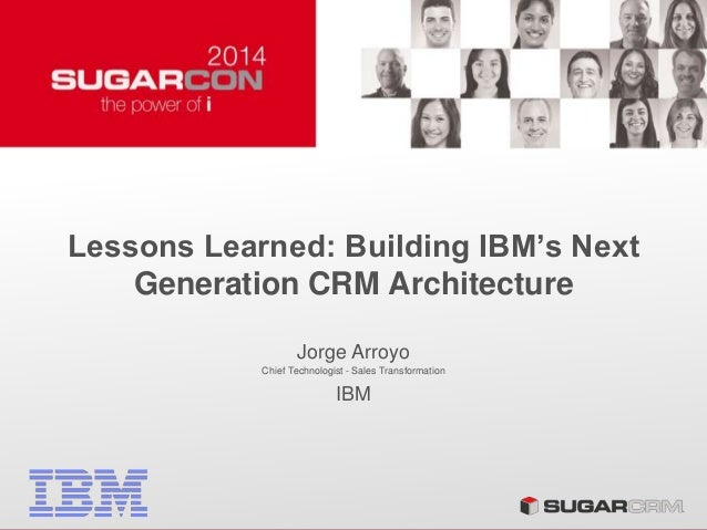 Lessons Learned: Building IBM's Next Generation CRM Architecture Jorge Arroyo Chief Technologist - Sales Transformation IBM