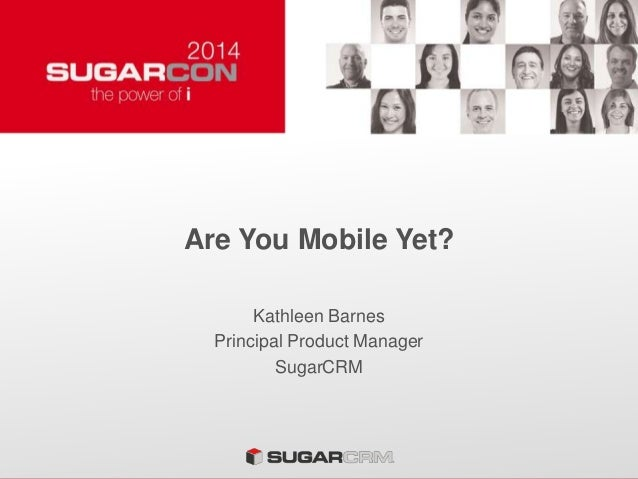 Are You Mobile Yet? Kathleen Barnes Principal Product Manager SugarCRM