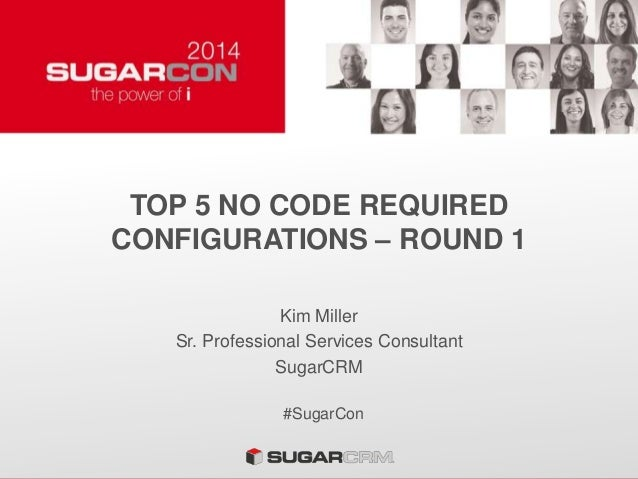 TOP 5 NO CODE REQUIRED CONFIGURATIONS – ROUND 1 Kim Miller Sr. Professional Services Consultant SugarCRM #SugarCon