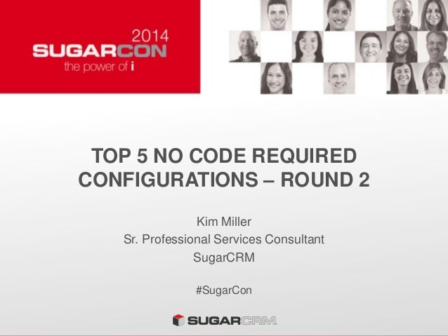 TOP 5 NO CODE REQUIRED CONFIGURATIONS – ROUND 2 Kim Miller Sr. Professional Services Consultant SugarCRM #SugarCon