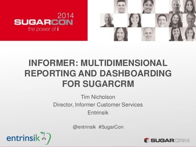 INFORMER: MULTIDIMENSIONAL REPORTING AND DASHBOARDING FOR SUGARCRM Tim Nicholson Director, Informer Customer Services Entr...