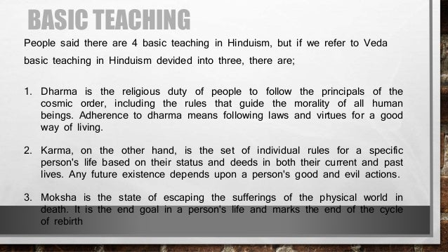 an overview of the major teachings of hinduism Hinduism is not an organized religion and has no single, systematic approach to teaching its value system nor do hindus have a simple set of rules to follow like the ten commandments local, regional, caste, and community-driven practices influence the interpretation and practice of beliefs .