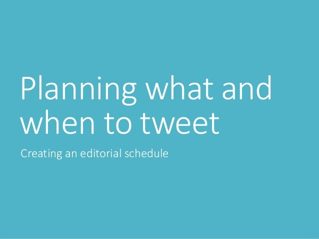 Planning what and when to tweet Creating an editorial schedule