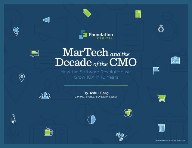 MarTechandthe Decadeofthe CMO How the Software Revolution will Grow 10X in 10 Years By Ashu Garg General Partner, Foundati...