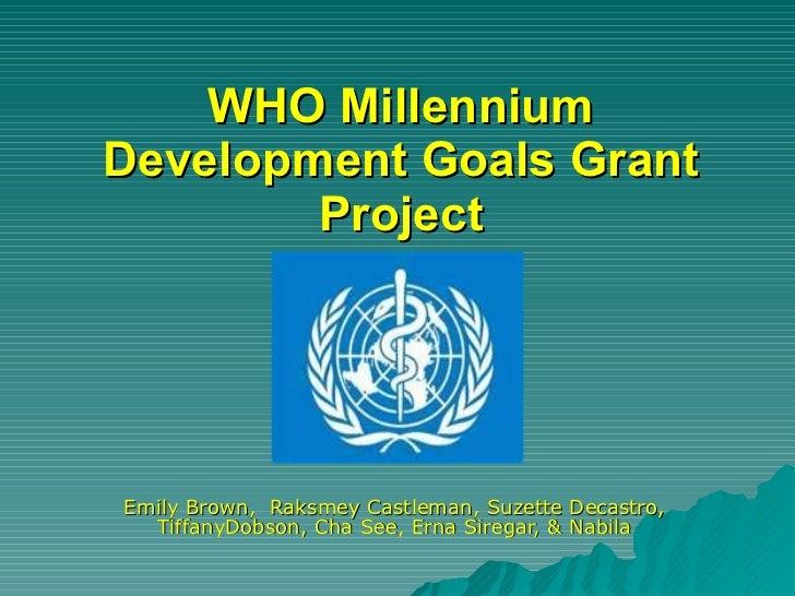 WHO Millennium Development Goals Grant Project Emily Brown,  Raksmey Castleman, Suzette Decastro, TiffanyDobson, Cha See, ...