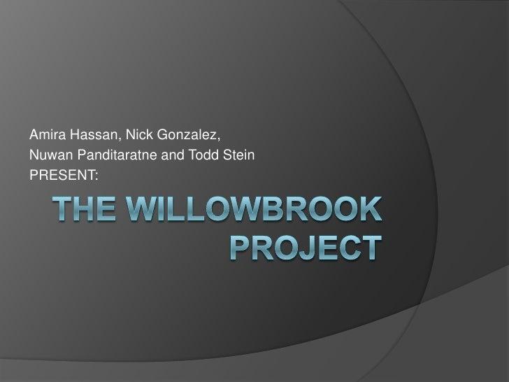 The Willowbrook Project<br />Amira Hassan, Nick Gonzalez,<br />Nuwan Panditaratne and Todd Stein <br />PRESENT:<br />
