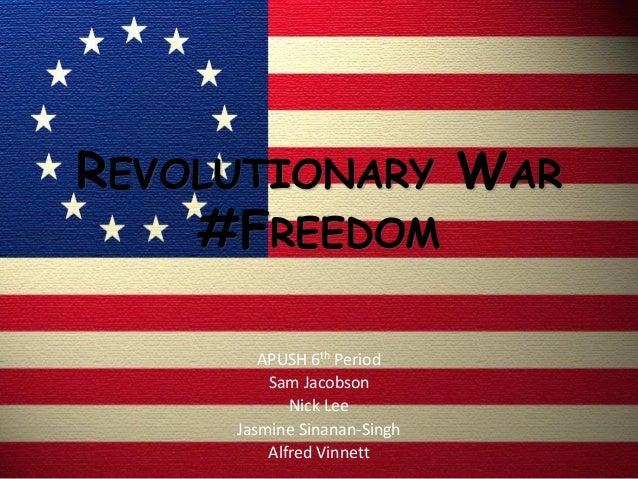 REVOLUTIONARY WAR #FREEDOM APUSH 6th Period Sam Jacobson Nick Lee Jasmine Sinanan-Singh Alfred Vinnett