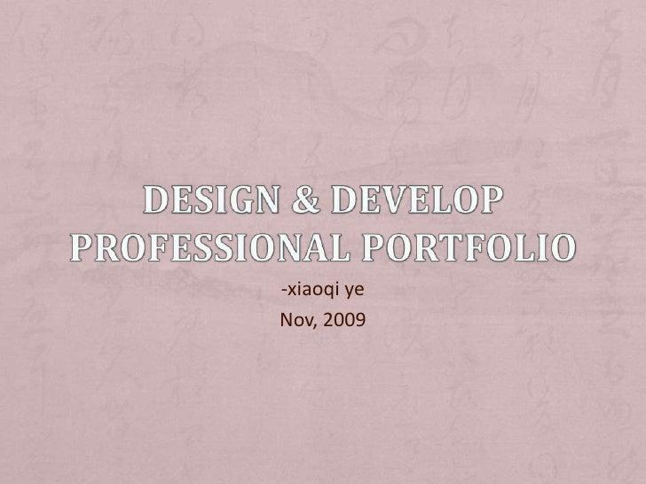 Design & Develop Professional Portfolio<br />-xiaoqi ye <br />Nov, 2009<br />