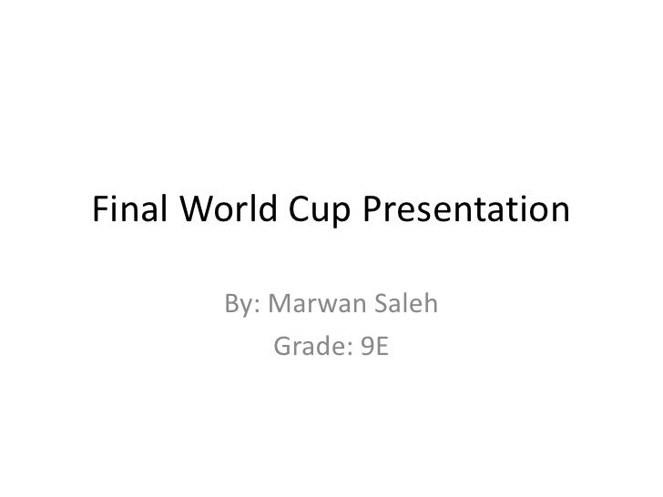 Final World Cup Presentation <br />By: Marwan Saleh <br />Grade: 9E <br />