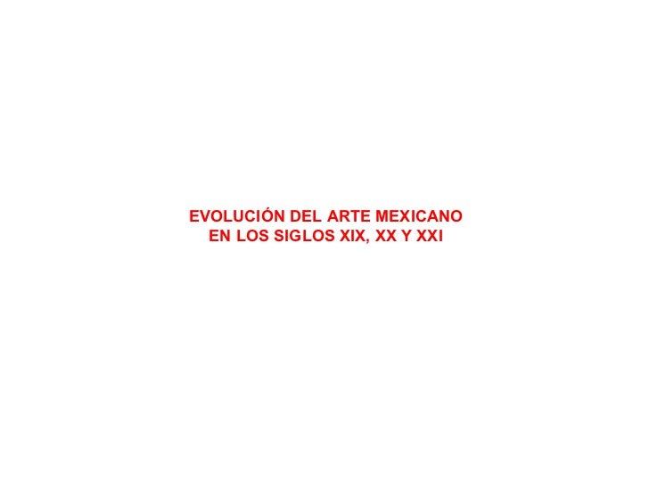 EVOLUCIÓN DEL ARTE MEXICANO EN LOS SIGLOS XIX, XX Y XXI