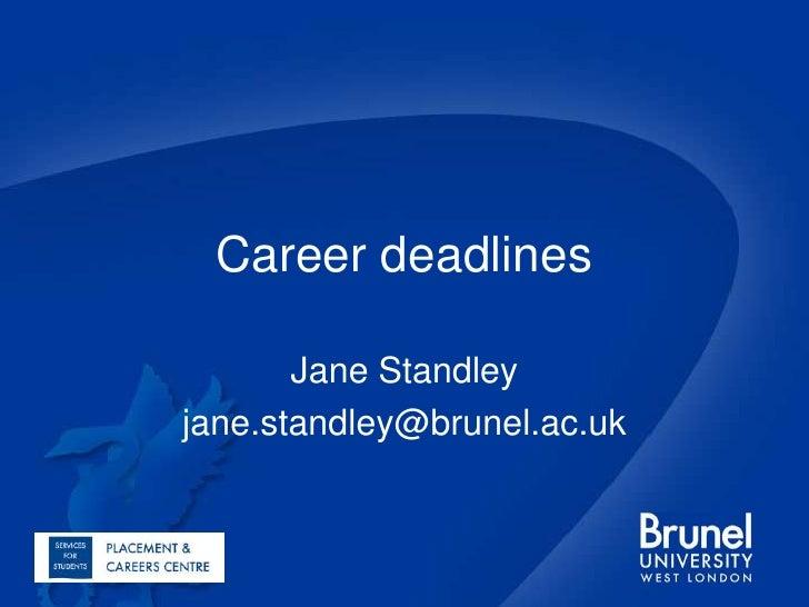 Career deadlines<br />Jane Standley<br />jane.standley@brunel.ac.uk<br />