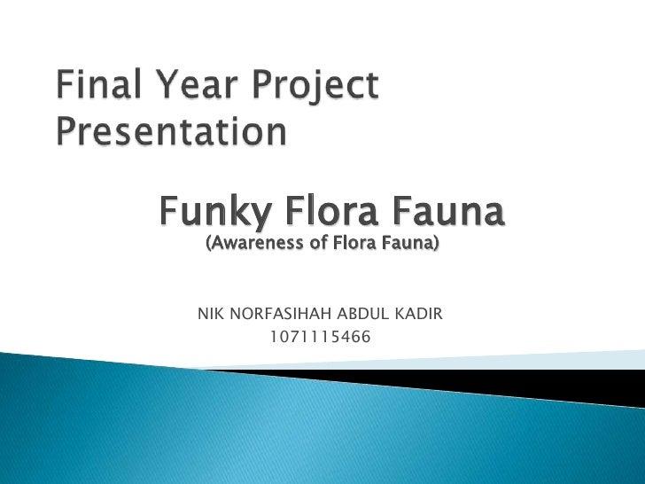Final Year Project Presentation<br />Funky Flora Fauna<br />(Awareness of Flora Fauna)<br />NIK NORFASIHAH ABDUL KADIR<br ...