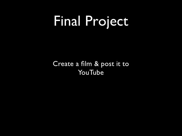 Final Project  Create a film & post it to         YouTube
