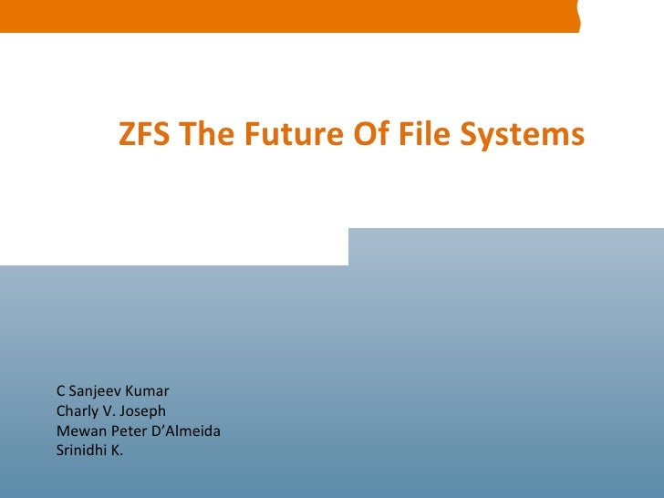 C Sanjeev Kumar Charly V. Joseph Mewan Peter D'Almeida Srinidhi K. ZFS The Future Of File Systems