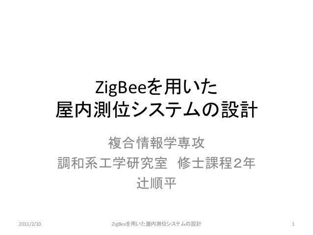 ZigBeeを用いた 屋内測位システムの設計  複合情報学専攻  調和系工学研究室 修士課程2年  辻順平  2011/2/10  ZigBeeを用いた屋内測位システムの設計  1