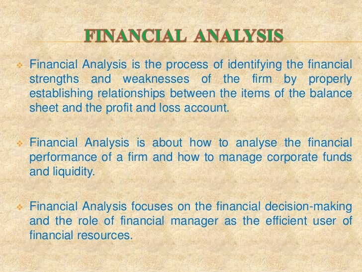    Financial Analysis is the process of identifying the financial    strengths and weaknesses of the firm by properly    ...
