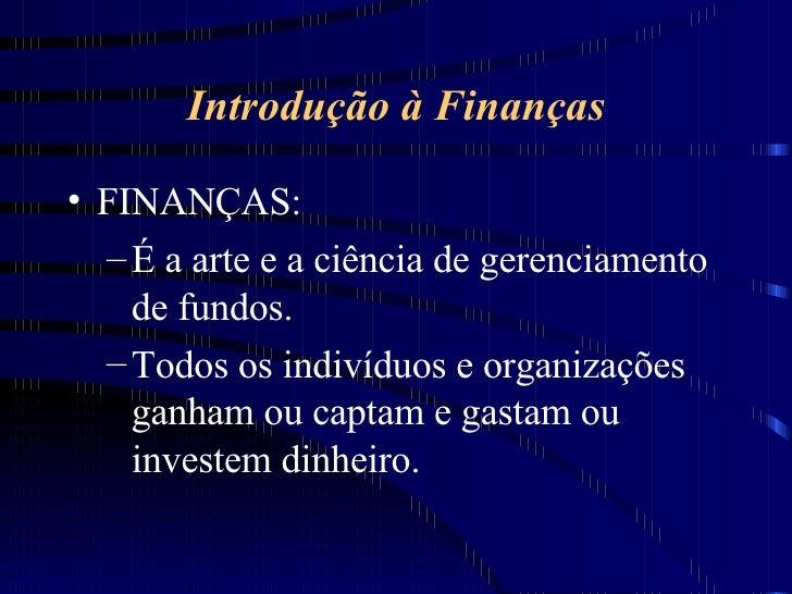 Introdução à Finanças <ul><li>FINANÇAS:  </li></ul><ul><ul><li>É a arte e a ciência de gerenciamento de fundos. </li></ul>...