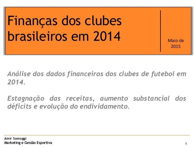 Amir Somoggi Marketing e Gestão Esportiva 1 Finanças dos clubes brasileiros em 2014 Maio de 2015 Análise dos dados finance...