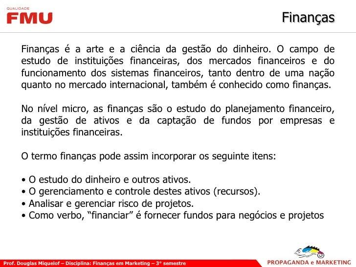 Finanças <ul><li>Finanças é a arte e a ciência da gestão do dinheiro. O campo de estudo de instituições financeiras, dos m...