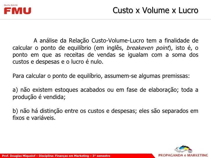 Custo x Volume x Lucro <ul><li>A análise da Relação Custo-Volume-Lucro tem a finalidade de calcular o ponto de equilíbrio ...