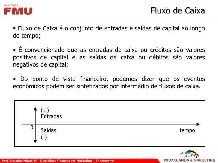 Fluxo de Caixa <ul><li>Fluxo de Caixa é o conjunto de entradas e saídas de capital ao longo do tempo; </li></ul><ul><li>É ...