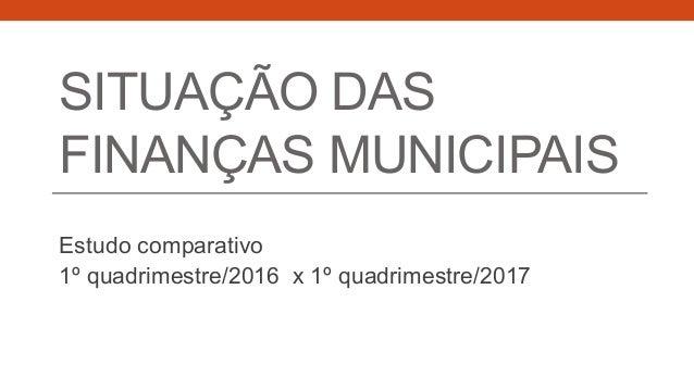 SITUAÇÃO DAS FINANÇAS MUNICIPAIS Estudo comparativo 1º quadrimestre/2016 x 1º quadrimestre/2017