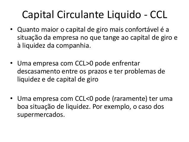 Capital Circulante Liquido - CCL • Quanto maior o capital de giro mais confortável é a situação da empresa no que tange ao...