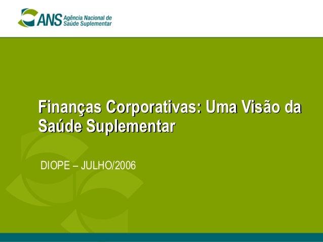 Finanças Corporativas: Uma Visão daFinanças Corporativas: Uma Visão daSaúde SuplementarSaúde SuplementarDIOPE – JULHO/2006