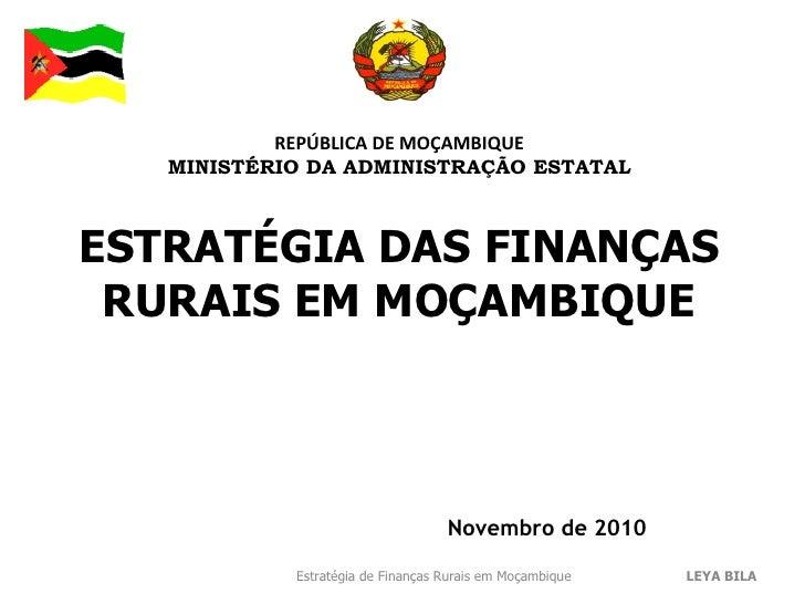 REPÚBLICA DE MOÇAMBIQUE MINISTÉRIO DA ADMINISTRAÇÃO ESTATAL Novembro de 2010 ESTRATÉGIA DAS FINANÇAS RURAIS EM MOÇAMBIQUE ...