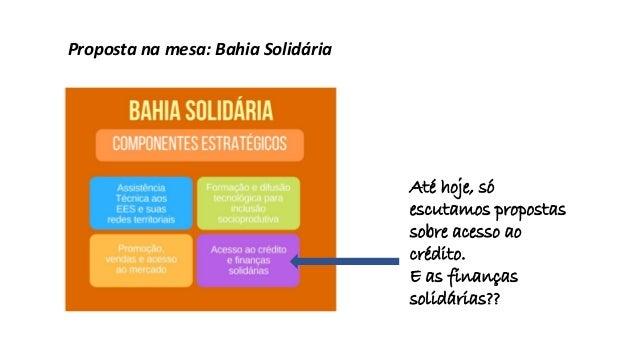 Proposta na mesa: Bahia Solidária Até hoje, só escutamos propostas sobre acesso ao crédito. E as finanças solidárias??