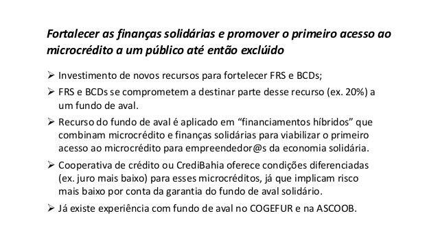 Fortalecer as finanças solidárias e promover o primeiro acesso ao microcrédito a um público até então exclúido ➢ Investime...
