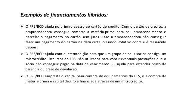 Exemplos de financiamentos híbridos: ➢ O FRS/BCD ajuda no primiro acesso ao cartão de crédito. Com o cartão de crédito, a ...