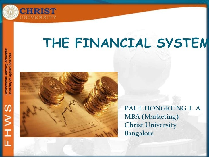 THE FINANCIAL SYSTEM<br />PAUL HONGKUNG T. A.<br />MBA (Marketing)<br />Christ University<br />Bangalore<br />
