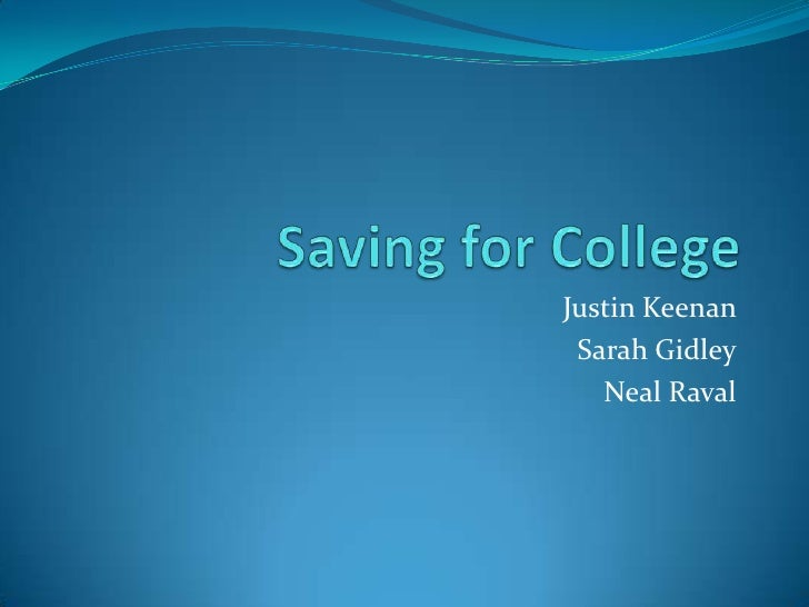 Saving for College<br />Justin Keenan <br />Sarah Gidley<br />Neal Raval<br />
