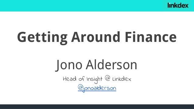 Getting Around Finance Jono Alderson Head of Insight @ Linkdex @jonoalderson