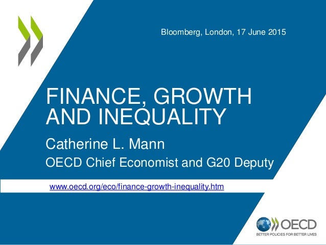 FINANCE, GROWTH AND INEQUALITY Catherine L. Mann OECD Chief Economist and G20 Deputy Bloomberg, London, 17 June 2015 www.o...