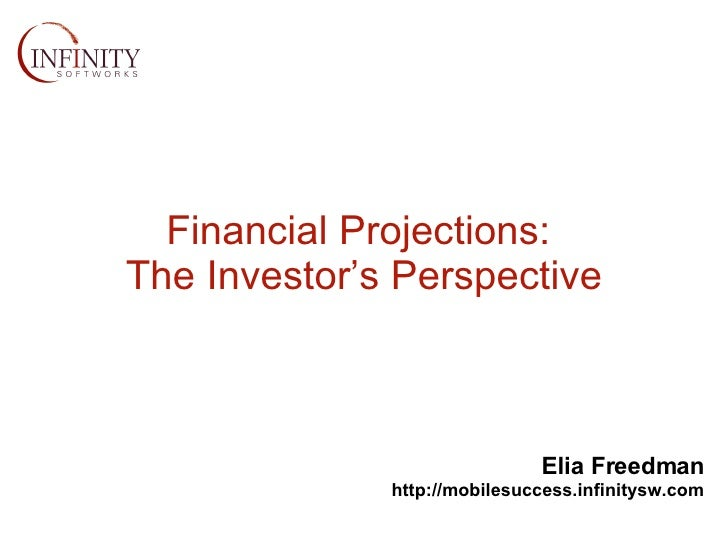 Financial Projections:  The Investor's Perspective Elia Freedman http://mobilesuccess.infinitysw.com
