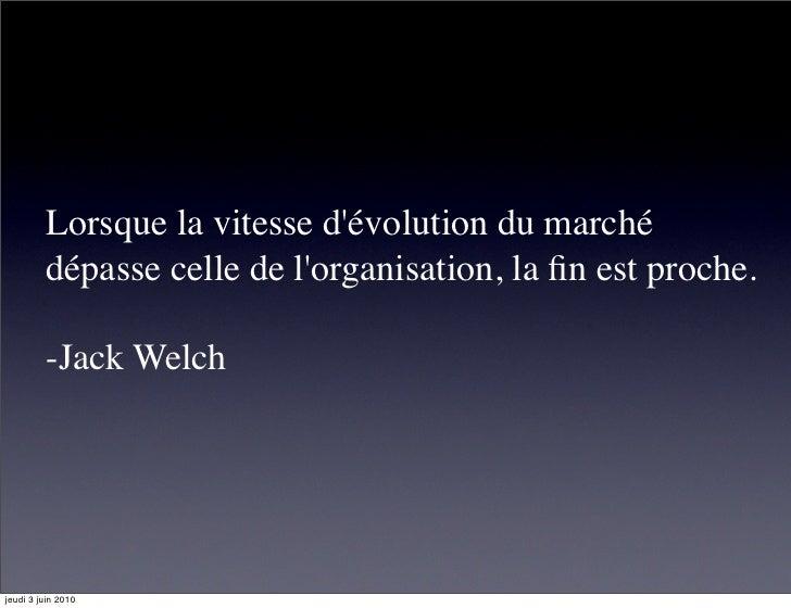 Lorsque la vitesse d'évolution du marché          dépasse celle de l'organisation, la fin est proche.           -Jack Welch...