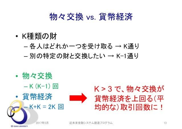 物々交換 vs. 貨幣経済 • K種類の財 – 各人はどれか一つを受け取る → K通り – 別の特定の財と交換したい → K-1通り • 物々交換 – K (K-1) 回 • 貨幣経済 – K+K = 2K 回 2017年5月 近未来金融システ...