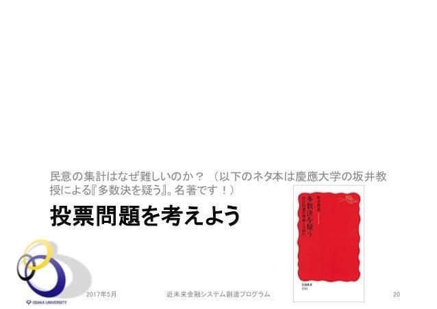 投票問題を考えよう 民意の集計はなぜ難しいのか? (以下のネタ本は慶應大学の坂井教 授による『多数決を疑う』。名著です!) 2017年5月 20近未来金融システム創造プログラム