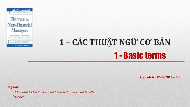 1 – CÁC THUẬT NGỮ CƠ BẢN Nguồn: - 24 Lessons to Understand and Evaluate Financial Health - Internet 1 - Basic terms Cập nh...
